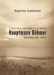 okładka Z historii fotografii w Opolu, Hauptmann Böhmer, Alfred Böhmer 1858-1908 Ełk Hauptmann Böhmer, Książka | Bogusław Szybkowski