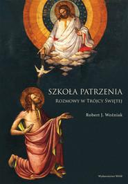 okładka Szkoła patrzenia Rozmowy w Trójcy Świętej, Książka | Robert J. Woźniak