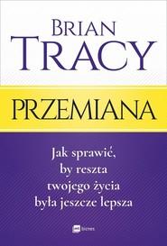 okładka Przemiana Jak sprawić, by reszta twojego życia była jeszcze lepsza, Książka   Brian Tracy