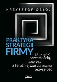 okładka Praktyka strategii firmy Jak zarządzać przeszłością, radzić sobie z teraźniejszością i tworzyć przyszłość, Książka | Krzysztof Obłój
