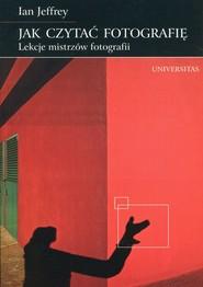 okładka Jak czytać fotografię Lekcje mistrzów fotografii, Książka   Jeffrey Ian