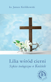 okładka Lilia wśród cierni Szkice teologiczne o Kościele, Książka   Królikowski Janusz