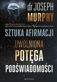okładka Sztuka afirmacji Uwolniona potęga podświadomości, Książka | Joseph Murphy