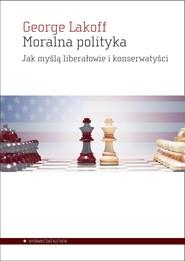 okładka Moralna polityka Jak myślą liberałowie i konserwatyści, Książka   George Lakoff