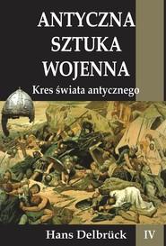 okładka Antyczna sztuka wojenna Tom 4 Kres świata Antycznego, Książka | Delbruck Hans
