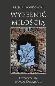 okładka Wypełnić miłością Rozważania wokół Dekalogu, Książka | Jan Twardowski