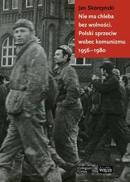 okładka Nie ma chleba bez wolności Polski sprzeciw wobec komunizmu 1956-1980, Książka | Jan Skórzyński