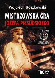okładka Mistrzowska gra Józefa Piłsudskiego, Książka | Wojciech  Roszkowski