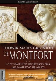 okładka Ludwik Maria Grignion de Montfort Boży szaleniec, który uczy nas, jak zawierzyć się Maryi, Książka | Czerwińska Renata
