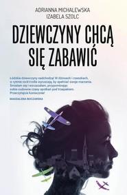 okładka Dziewczyny chcą się zabawić, Książka   Adrianna Michalewska, Izabela Szolc