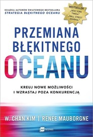 okładka Przemiana błękitnego oceanu Buduj pewność siebie, kreuj nowe możliwości i wzrastaj poza konkurencją, Książka | W. Chan Kim, Renée Mauborgne