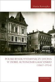 okładka Polski rynek wydawniczy Lwowa w dobie autonomii galicyjskiej (1867-1914), Książka | Konopka Maria
