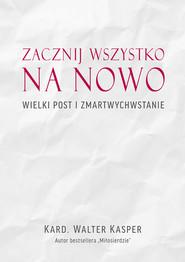 okładka Zacznij na nowo Wielki Post i Zmartwychwstanie, Książka | Walter Kasper