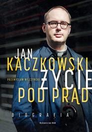 okładka Jan Kaczkowski Życie pod prąd Biografia, Książka | Przemysław Wilczyński