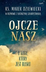 okładka Ojcze nasz O Bogu, który jest blisko, Książka | Marek Dziewiecki, Katarzyna Szkarpetowska