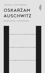 okładka Oskarżam Auschwitz Opowieści rodzinne, Książka | Mikołaj Grynberg