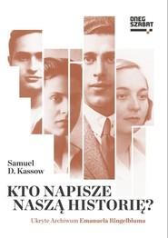 okładka Kto napisze naszą historię? Ukryte Archiwum Emanuela Ringelbluma, Książka | Samuel D. Kassow