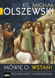 okładka Mówię Ci Wstań! Przyjmij moc uzdrawiania, Książka | Michał Olszewski
