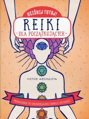 okładka Uciśnij tutaj! Reiki dla początkujących Przewodnik po uniwersalnej energii życiowej, Książka | Archuleta Victor