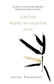 okładka Japoński przepis na stuletnie życie Co jedzą, ile śpią i jak żyją najbardziej długowieczni ludzie na świecie, Książka | Junko Takahashi