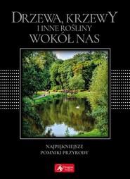 okładka Drzewa, krzewy i inne rośliny wokół nas wersja exclusive Najpiękniejsze pomniki przyrody, Książka |