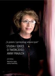 okładka Tu jestem / zamieszkuję własne życie Studia i szkice o twórczości Anny Frajilch, Książka | Wojciech  Ligęza, Julia Pasterska