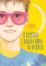 okładka O księżycu z komina domu na wzgórzu, Książka | Piepiórka Ariadna