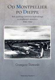 okładka Od Montpellier po Dieppe Rola polskiego lotnictwa myśliwskiego w działaniach alianckich 1940-1942, Książka | Grzegorz Śliżewski