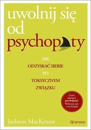 okładka Uwolnij się od psychopaty Jak odzyskać siebie po toksycznym związku, Książka | MacKenzie Jackson