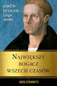 okładka Największy bogacz wszech czasów Jakub Fugger i jego epoka, Książka | Steinmetz Greg