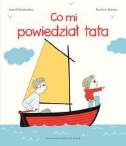 okładka Co mi powiedział tata, Książka | Astrid Desbordes, Pauline Martin