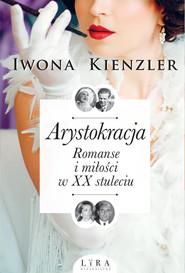 okładka Arystokracja Romanse i miłości w XX stuleciu, Książka   Iwona Kienzler