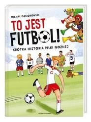 okładka To jest futbol! Krótka historia piłki nożnej, Książka | Gąsiorowski Michał