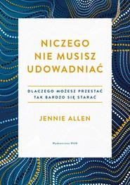 okładka Niczego nie musisz udowadniać Dlaczego możesz przestać tak bardzo się starać, Książka | Allen Jennie