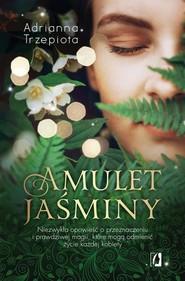 okładka Amulet Jaśminy Niezwykła opowieść o przeznaczeniu i prawdziwej magii, które mogą odmienić życie każdej kobiety, Książka   Adrianna Trzepiota