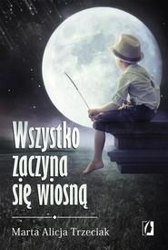 okładka Wszystko zaczyna się wiosną, Książka | Marta Alicja  Trzeciak
