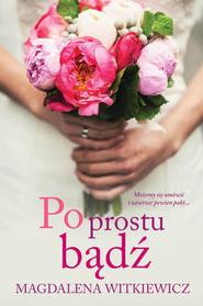 okładka Po prostu bądź, Książka | Magdalena Witkiewicz
