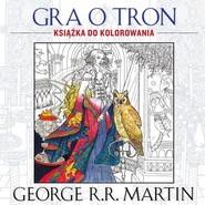okładka Gra o tron. Książka do kolorowania, Książka | George R.R. Martin