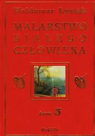 okładka Malarstwo białego człowieka. Tom 5, Książka | Łysiak Waldemar