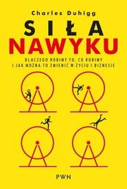 okładka Siła nawyku. Dlaczego robimy to, co robimy i jak można to zmienić w życiu i biznesie, Książka | Charles Duhigg