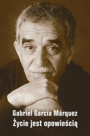 okładka Życie jest opowieścią, Książka | Gabriel Garcia Marquez