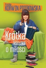 okładka Krótka książka o miłości, Książka   Karolina Korwin-Piotrowska