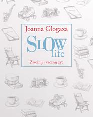 okładka Slow Life. Zwolnij i zacznij żyć, Książka | Joanna Glogaza