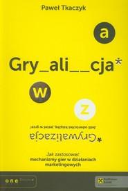 okładka Grywalizacja. Jak zastosować mechanizmy gier w działaniach marketingowych, Książka | Paweł  Tkaczyk