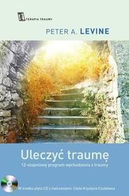 okładka Uleczyć traumę. 12- stopniowy program wychodzenia z traumy, Książka | Peter A. Levine