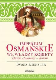 okładka Imperium Osmańskie we władzy kobiet., Książka   Iwona Kienzler