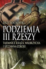 okładka Podziemia III Rzeszy. Tajemnice Książa, Wałbrzycha i Szczawna Zdroju, Książka   Rostkowski Jerzy