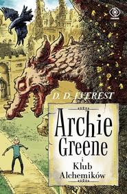 okładka Archie Greene. Tom 2. Archie Greene i Klub Alchemików, Książka   D.D. Everest