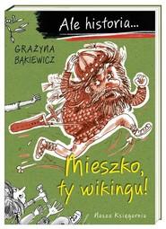 okładka Ale historia Mieszko ty wikingu!, Książka | Grażyna Bąkiewicz