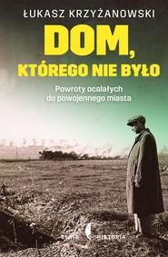 okładka Dom, którego nie było. Powroty ocalałych do powojennego miasta, Książka | Łukasz Krzyżanowski